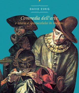 """Eveniment editorial: """"Commedia dell' arte. O istorie a spectacolului în imagini"""", concepută și coordonată de David Esrig"""