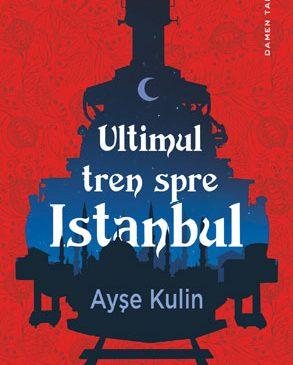 """""""Ultimul tren spre Istanbul"""", de Ayşe Kulin, apare la editura Nemira"""