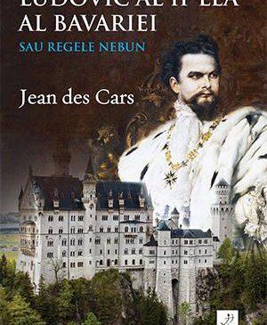 """""""Ludovic al II-lea al Bavariei sau Regele nebun"""" de Jean des Cars"""