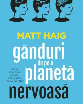 """""""Gânduri de pe o planetă nervoasă"""" – o cronică a vieții noastre cotidiene, de la scriitorul Matt Haig"""