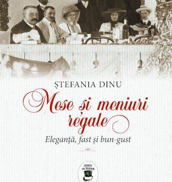 """""""Mese și meniuri regale. Eleganță, fast și bun-gust"""" de Ștefania Dinu. O incursiune în lumea de altădată"""