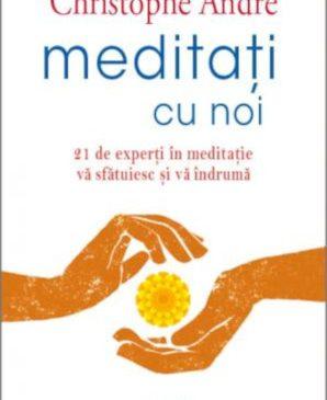 Meditați cu noi. 21 de experți în meditație vă sfătuiesc și vă îndrumă – Christophe André
