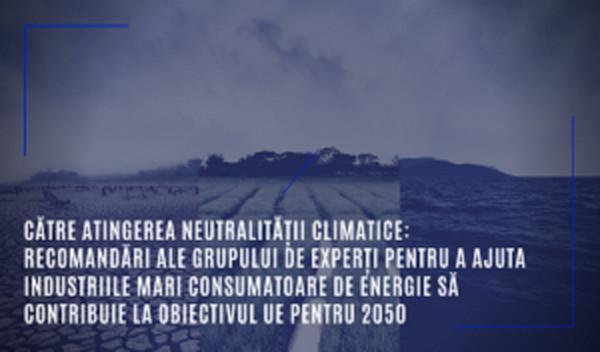 Către atingerea neutralității climatice: recomandări ale grupului de experți pentru a ajuta industriile mari consumatoare de energie să contribuie la obiectivul UE pentru 2050