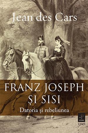 Franz Joseph si Sisi. Datoria si rebeliunea de Jean des Cars