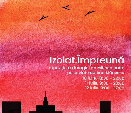 Izolat.Împreună – Expoziția cu imagini de Mihnea Ratte pe cuvinte de Ana Mănescu, între 10–12 iulie în București