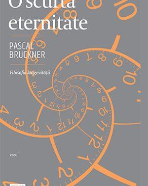 """""""O scurtă eternitate"""" de Pascal Bruckner, o reinventare spectaculoasă a modului nostru de viață"""
