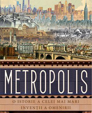 Metropolis de Ben Wilson, o istorie a umanității prin prisma celei mai mari invenții ale sale – orașele