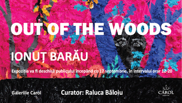Galeriile Carol prezintă: OUT OF THE WOODS, expoziția artistului IONUȚ BARĂU, deschisă începând cu 17 septembrie